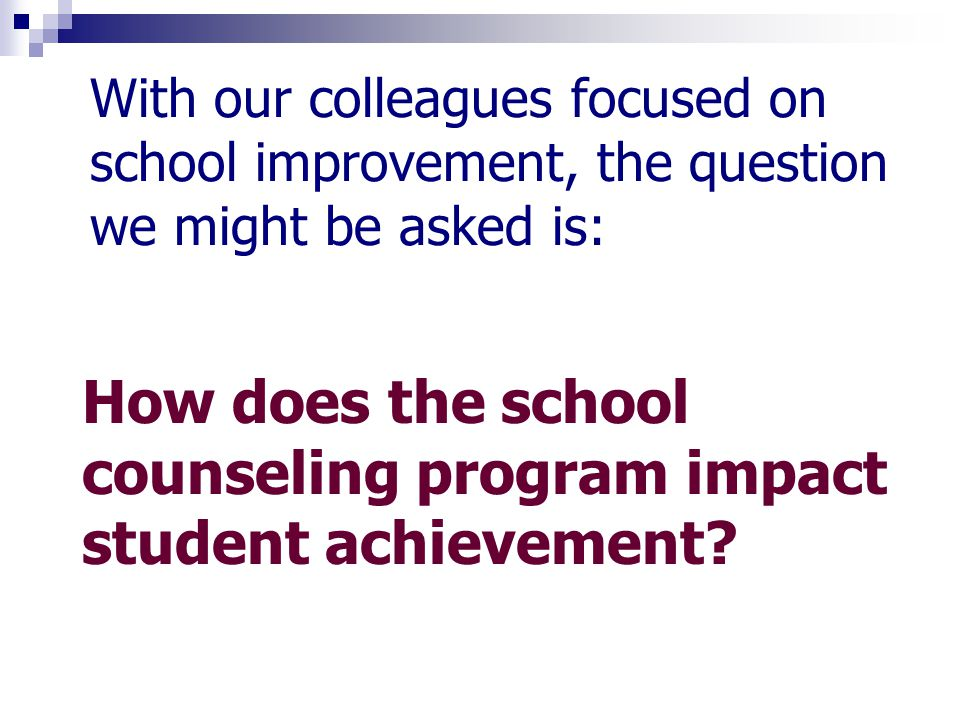 With our colleagues focused on school improvement, the question we might be asked is: How does the school counseling program impact student achievement