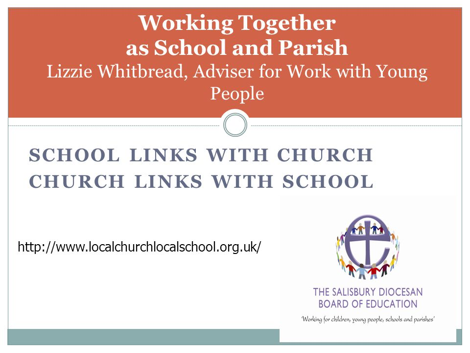 SCHOOL LINKS WITH CHURCH CHURCH LINKS WITH SCHOOL Working Together as School and Parish Lizzie Whitbread, Adviser for Work with Young People http://www.localchurchlocalschool.org.uk/