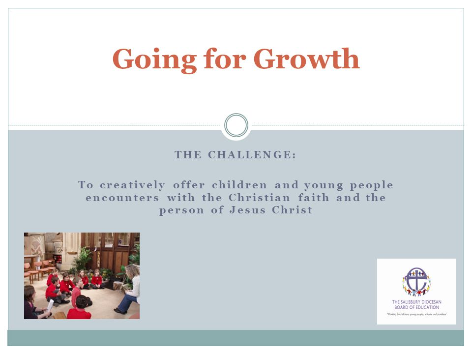 THE CHALLENGE: To creatively offer children and young people encounters with the Christian faith and the person of Jesus Christ Going for Growth
