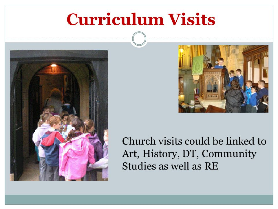 Curriculum Visits Church visits could be linked to Art, History, DT, Community Studies as well as RE