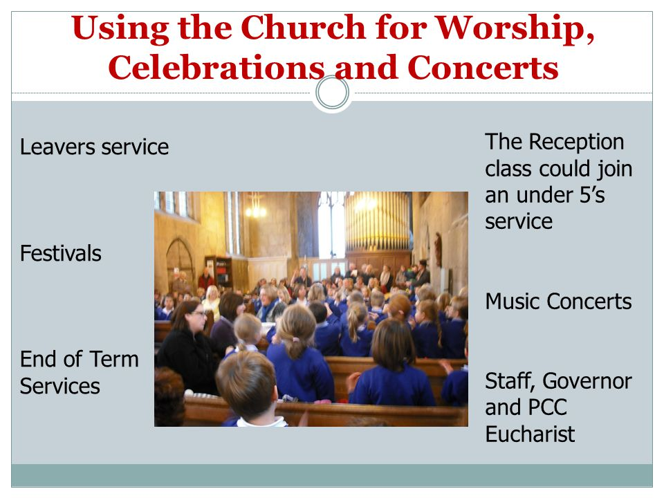 Using the Church for Worship, Celebrations and Concerts Leavers service Festivals End of Term Services The Reception class could join an under 5's service Music Concerts Staff, Governor and PCC Eucharist