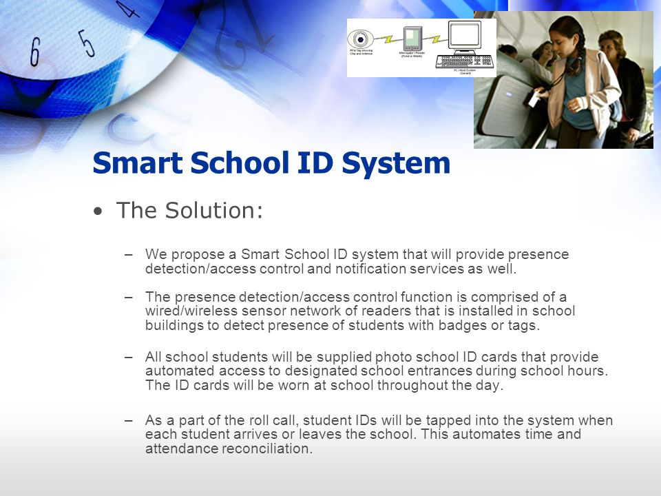 Smart School ID System The Solution: –We propose a Smart School ID system that will provide presence detection/access control and notification service