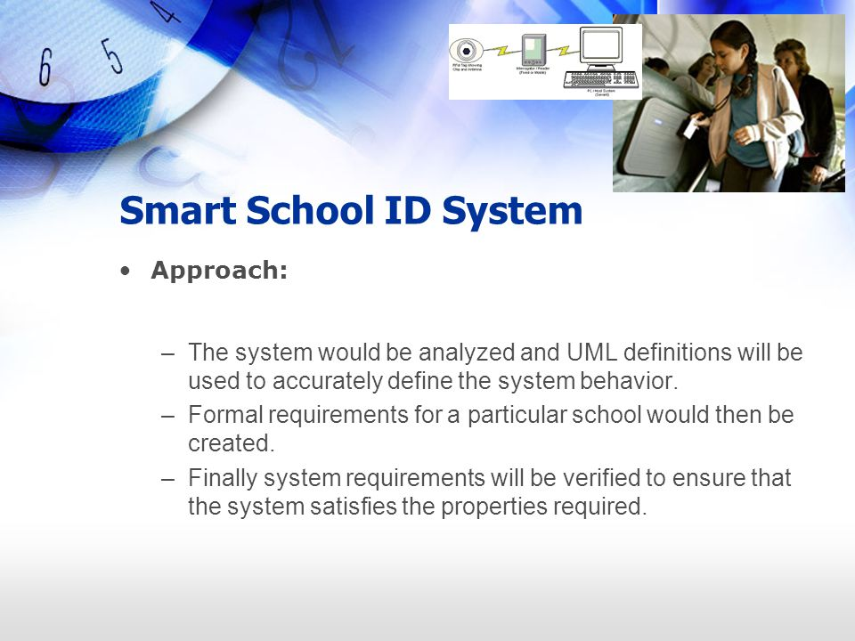 Smart School ID System Approach: –The system would be analyzed and UML definitions will be used to accurately define the system behavior. –Formal requ