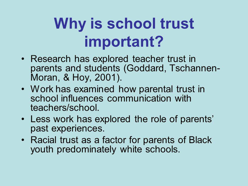 Why is school trust important? Research has explored teacher trust in parents and students (Goddard, Tschannen- Moran, & Hoy, 2001). Work has examined