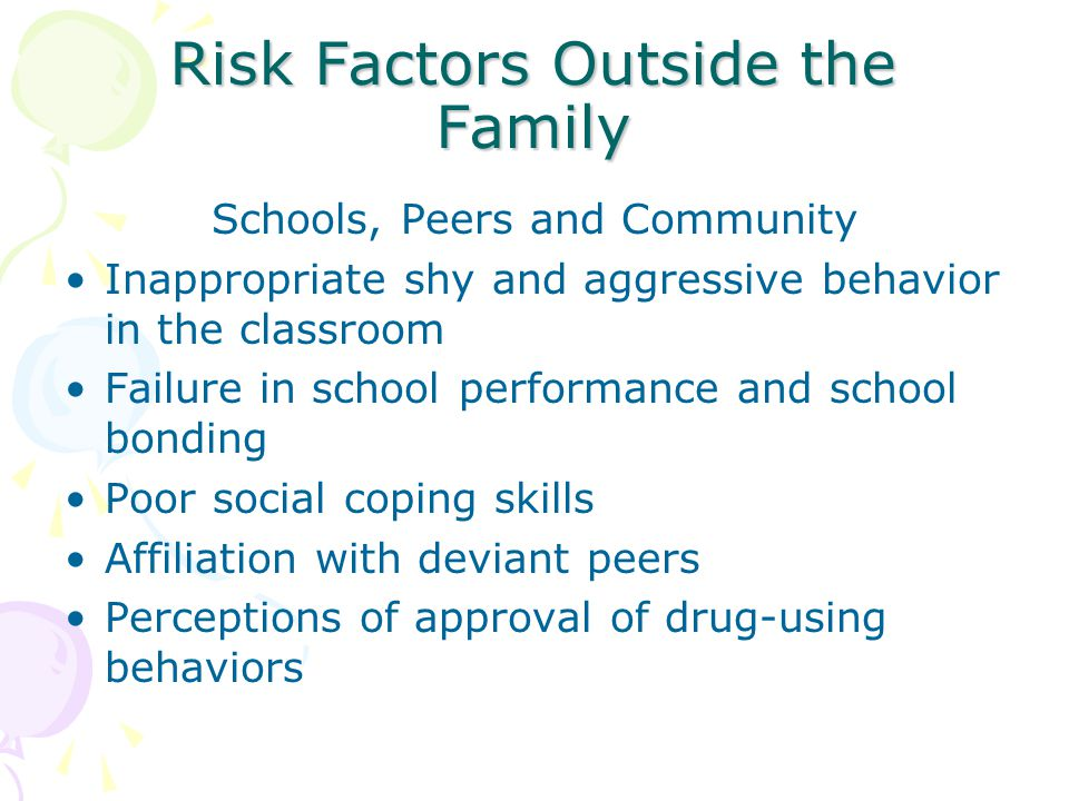 Risk Factors Outside the Family Schools, Peers and Community Inappropriate shy and aggressive behavior in the classroom Failure in school performance and school bonding Poor social coping skills Affiliation with deviant peers Perceptions of approval of drug-using behaviors