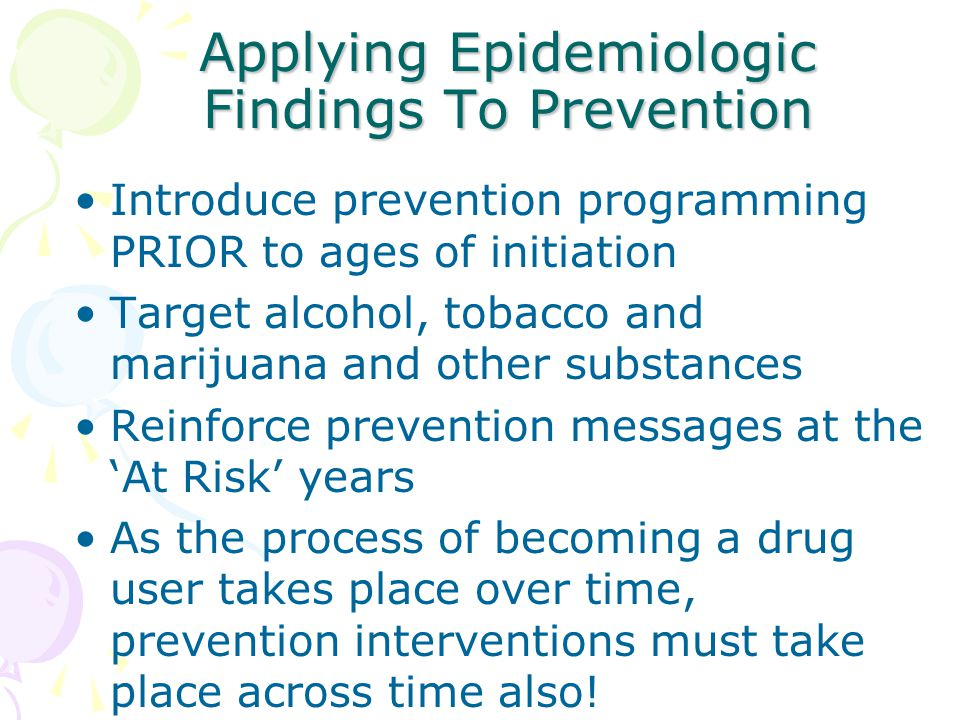 Applying Epidemiologic Findings To Prevention Introduce prevention programming PRIOR to ages of initiation Target alcohol, tobacco and marijuana and other substances Reinforce prevention messages at the 'At Risk' years As the process of becoming a drug user takes place over time, prevention interventions must take place across time also!
