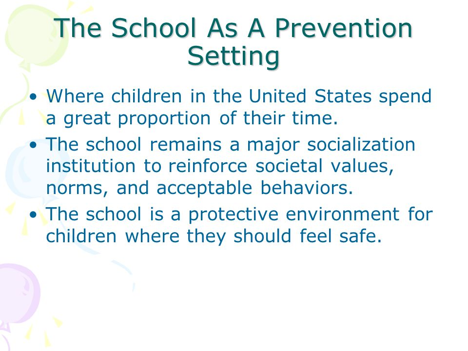 The School As A Prevention Setting Where children in the United States spend a great proportion of their time.