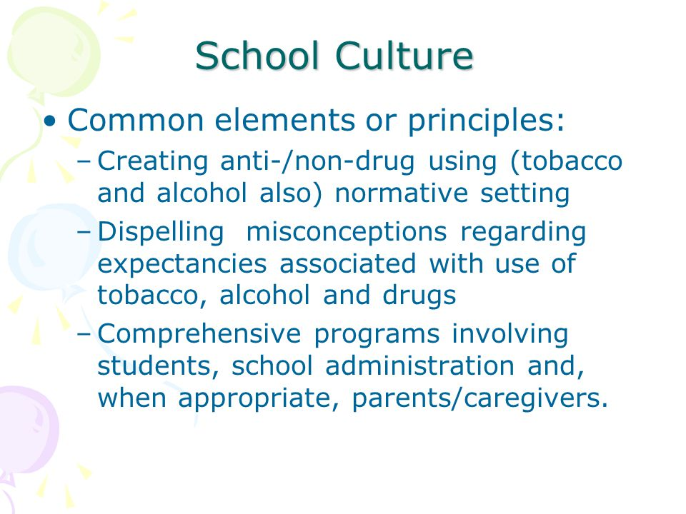 School Culture Common elements or principles: –Creating anti-/non-drug using (tobacco and alcohol also) normative setting –Dispelling misconceptions regarding expectancies associated with use of tobacco, alcohol and drugs –Comprehensive programs involving students, school administration and, when appropriate, parents/caregivers.