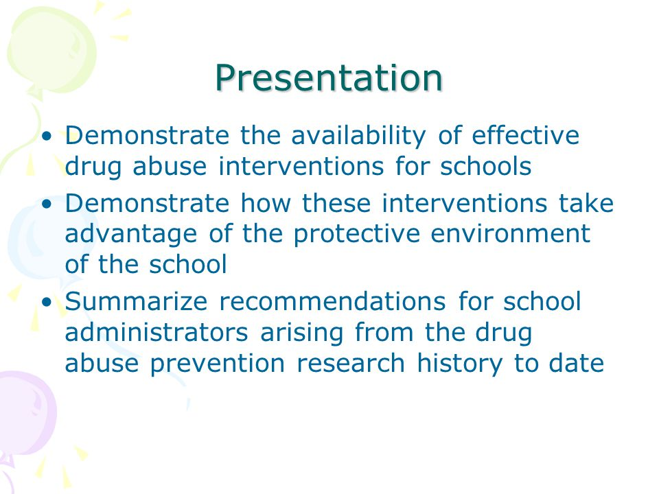 Presentation Demonstrate the availability of effective drug abuse interventions for schools Demonstrate how these interventions take advantage of the protective environment of the school Summarize recommendations for school administrators arising from the drug abuse prevention research history to date