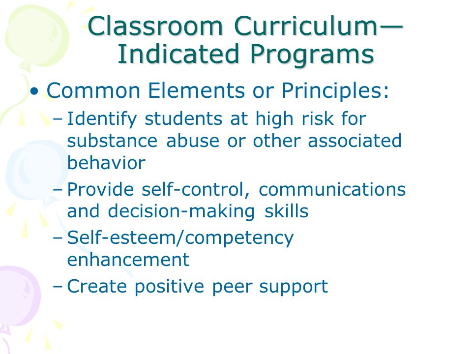 Classroom Curriculum— Indicated Programs Common Elements or Principles: –Identify students at high risk for substance abuse or other associated behavior –Provide self-control, communications and decision-making skills –Self-esteem/competency enhancement –Create positive peer support