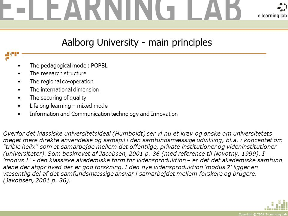 Copyright © 2004 E-Learning Lab Aalborg University - main principles The pedagogical model: POPBL The research structure The regional co-operation The international dimension The securing of quality Lifelong learning – mixed mode Information and Communication technology and Innovation Overfor det klassiske universitetsideal (Humboldt) ser vi nu et krav og ønske om universitetets meget mere direkte anvendelse og samspil i den samfundsmæssige udvikling, bl.a.