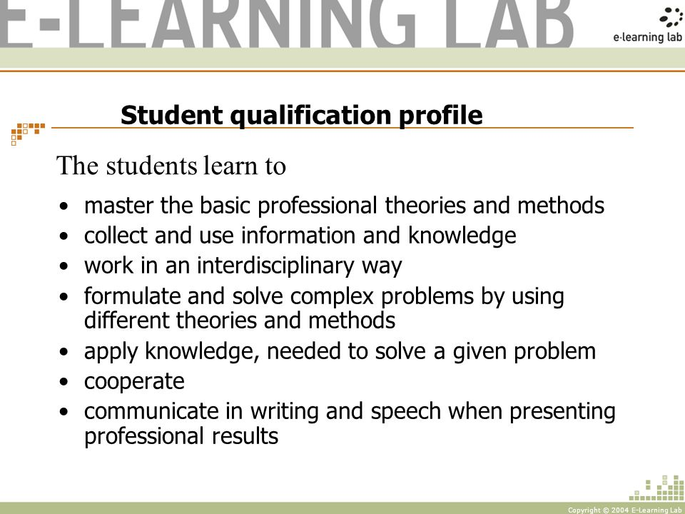 Copyright © 2004 E-Learning Lab Student qualification profile master the basic professional theories and methods collect and use information and knowledge work in an interdisciplinary way formulate and solve complex problems by using different theories and methods apply knowledge, needed to solve a given problem cooperate communicate in writing and speech when presenting professional results The students learn to