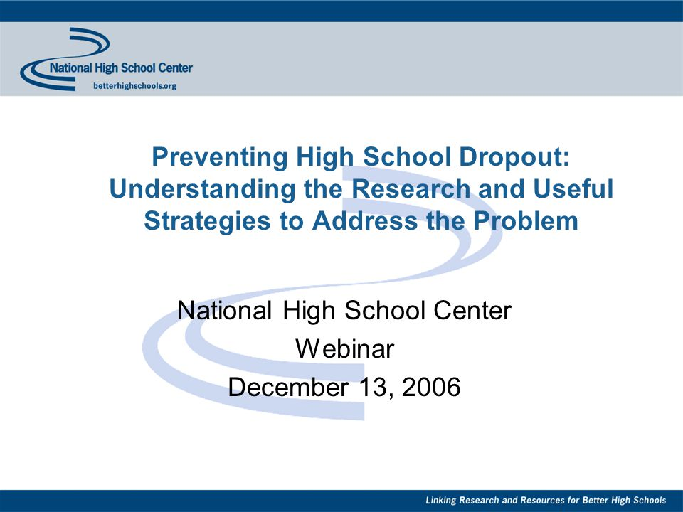 Preventing High School Dropout: Understanding the Research and Useful Strategies to Address the Problem National High School Center Webinar December 13, 2006
