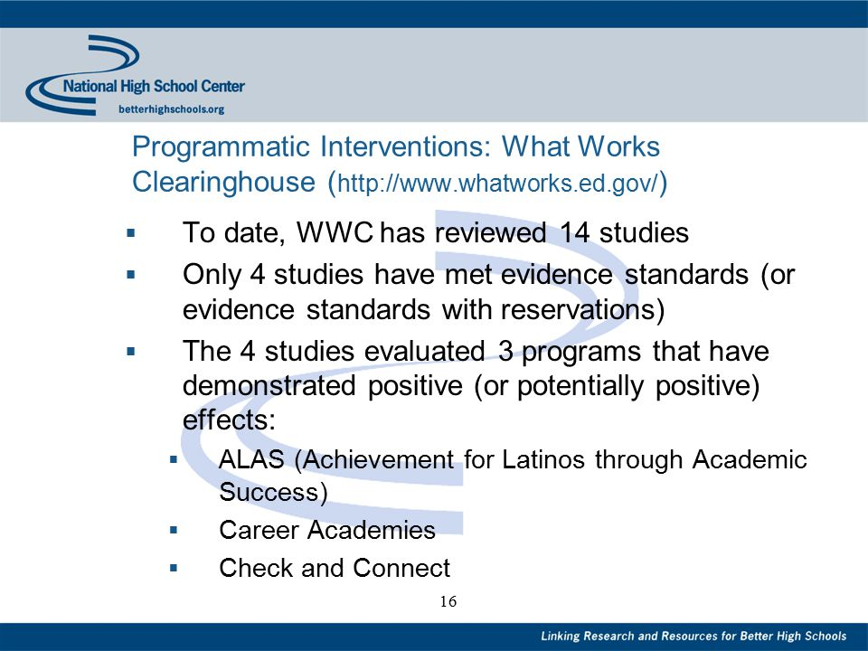 16 Programmatic Interventions: What Works Clearinghouse ( http://www.whatworks.ed.gov/ )  To date, WWC has reviewed 14 studies  Only 4 studies have met evidence standards (or evidence standards with reservations)  The 4 studies evaluated 3 programs that have demonstrated positive (or potentially positive) effects:  ALAS (Achievement for Latinos through Academic Success)  Career Academies  Check and Connect