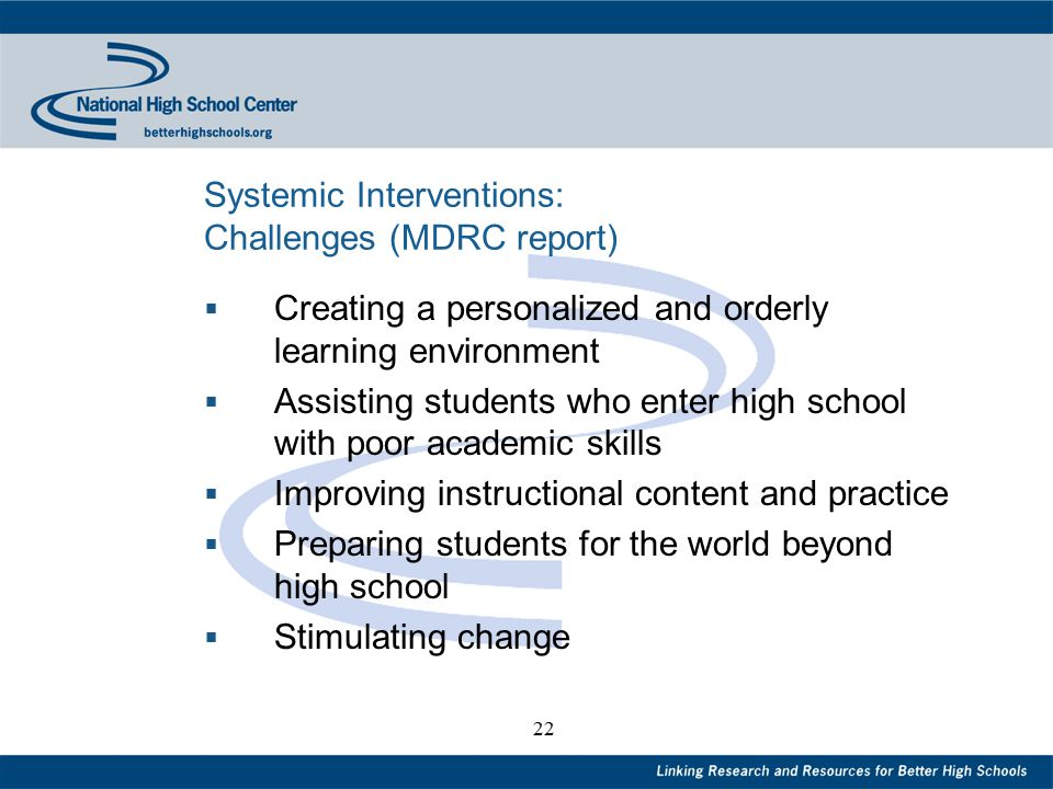 22 Systemic Interventions: Challenges (MDRC report)  Creating a personalized and orderly learning environment  Assisting students who enter high school with poor academic skills  Improving instructional content and practice  Preparing students for the world beyond high school  Stimulating change