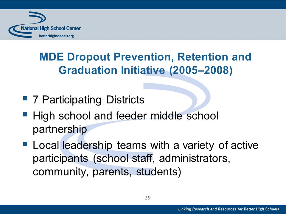 29 MDE Dropout Prevention, Retention and Graduation Initiative (2005–2008)  7 Participating Districts  High school and feeder middle school partnership  Local leadership teams with a variety of active participants (school staff, administrators, community, parents, students)
