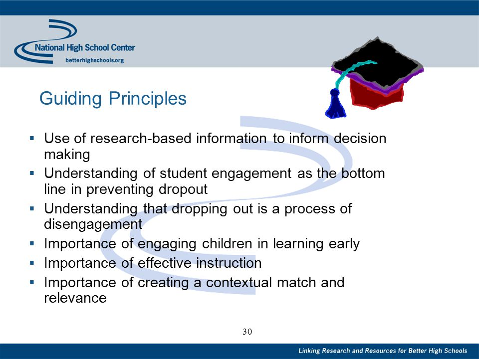 30 Guiding Principles  Use of research-based information to inform decision making  Understanding of student engagement as the bottom line in preventing dropout  Understanding that dropping out is a process of disengagement  Importance of engaging children in learning early  Importance of effective instruction  Importance of creating a contextual match and relevance