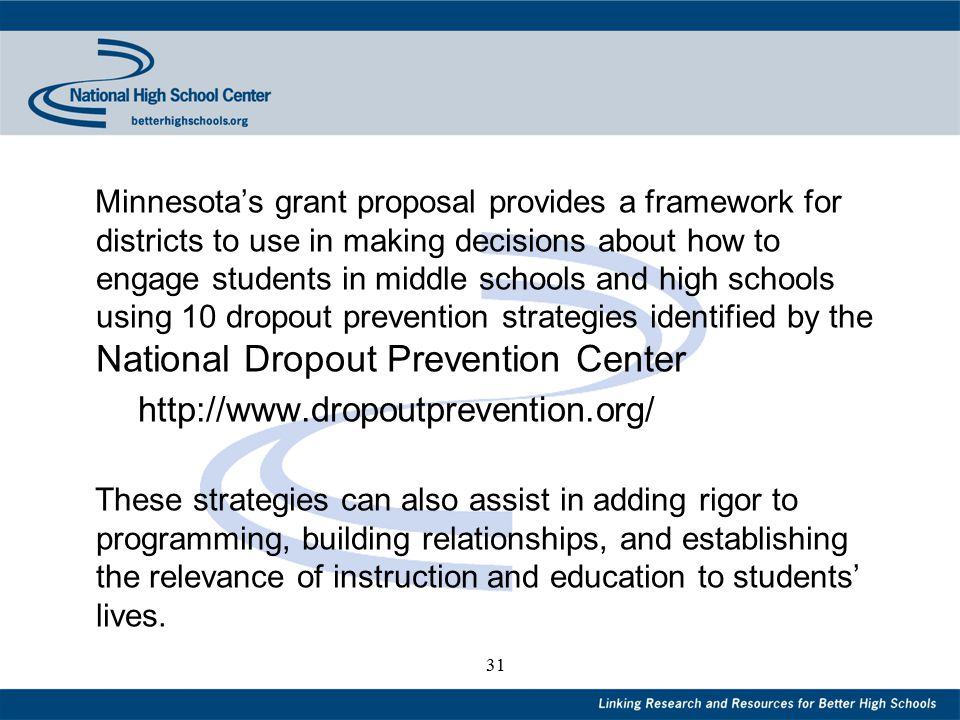 31 Minnesota's grant proposal provides a framework for districts to use in making decisions about how to engage students in middle schools and high schools using 10 dropout prevention strategies identified by the National Dropout Prevention Center http://www.dropoutprevention.org/ These strategies can also assist in adding rigor to programming, building relationships, and establishing the relevance of instruction and education to students' lives.