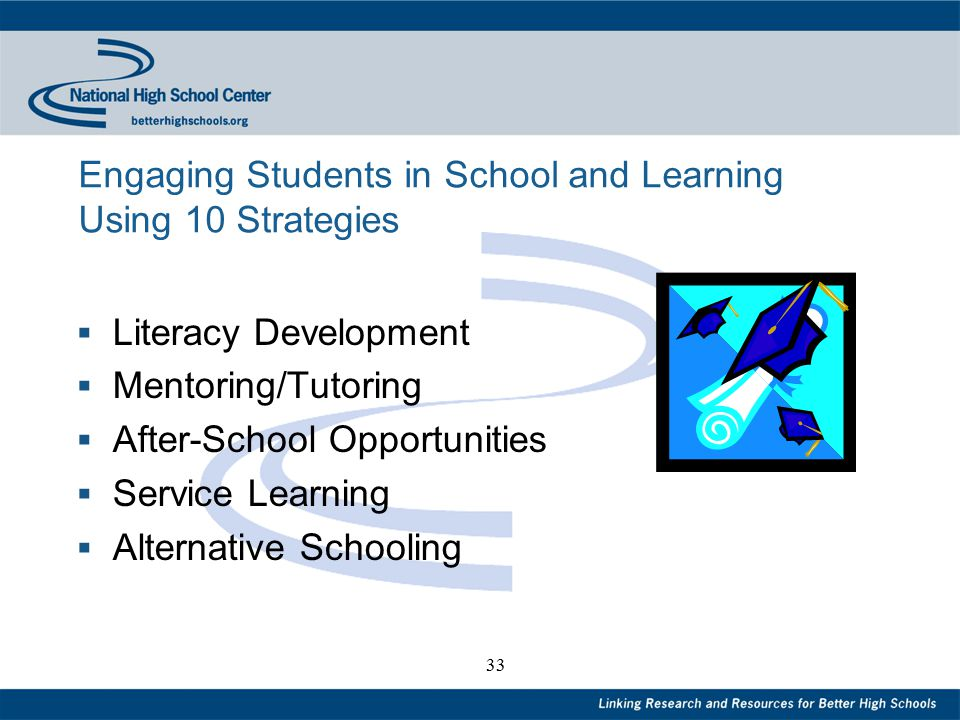 33 Engaging Students in School and Learning Using 10 Strategies  Literacy Development  Mentoring/Tutoring  After-School Opportunities  Service Learning  Alternative Schooling