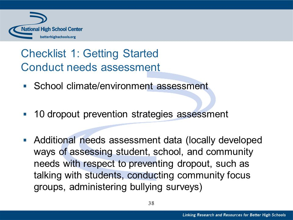 38 Checklist 1: Getting Started Conduct needs assessment  School climate/environment assessment  10 dropout prevention strategies assessment  Additional needs assessment data (locally developed ways of assessing student, school, and community needs with respect to preventing dropout, such as talking with students, conducting community focus groups, administering bullying surveys)