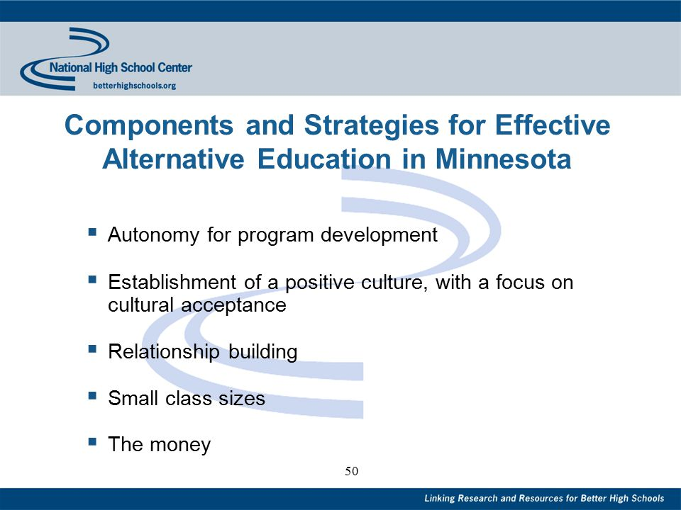 50 Components and Strategies for Effective Alternative Education in Minnesota  Autonomy for program development  Establishment of a positive culture, with a focus on cultural acceptance  Relationship building  Small class sizes  The money