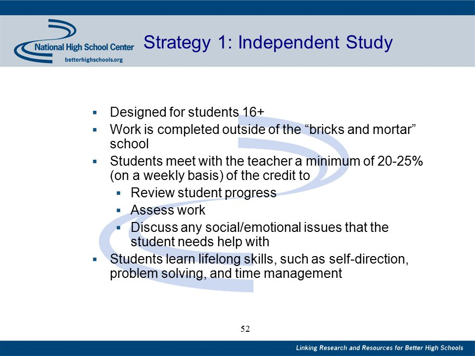 52 Strategy 1: Independent Study  Designed for students 16+  Work is completed outside of the bricks and mortar school  Students meet with the teacher a minimum of 20-25% (on a weekly basis) of the credit to  Review student progress  Assess work  Discuss any social/emotional issues that the student needs help with  Students learn lifelong skills, such as self-direction, problem solving, and time management