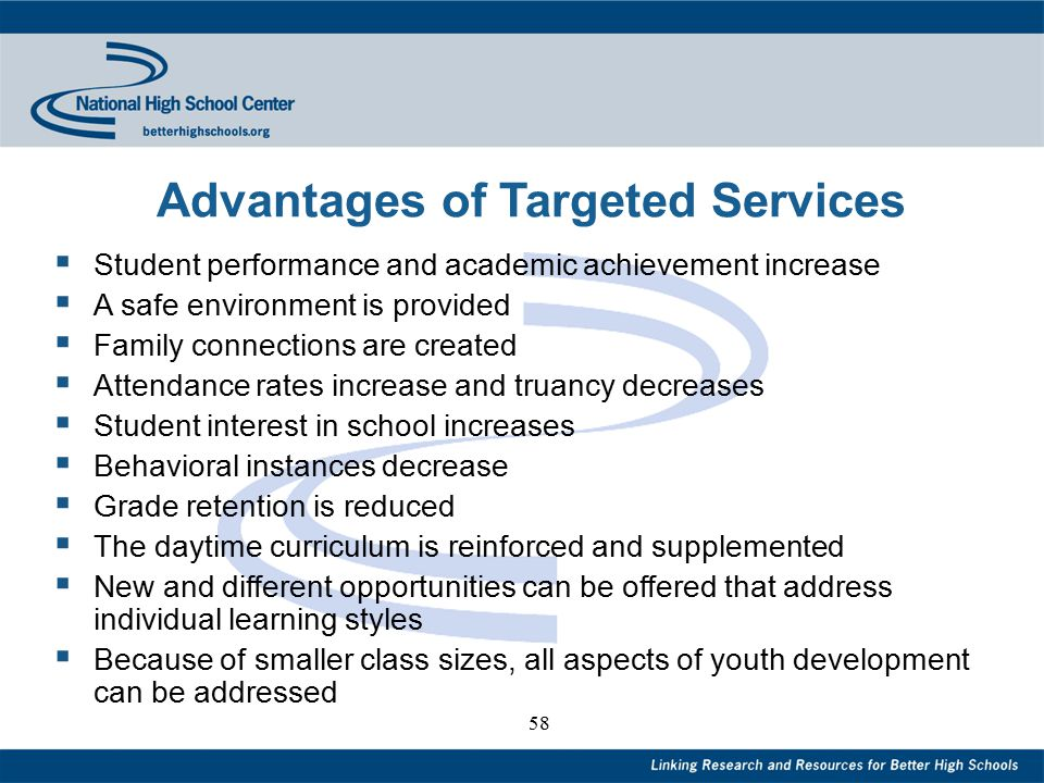 58 Advantages of Targeted Services  Student performance and academic achievement increase  A safe environment is provided  Family connections are created  Attendance rates increase and truancy decreases  Student interest in school increases  Behavioral instances decrease  Grade retention is reduced  The daytime curriculum is reinforced and supplemented  New and different opportunities can be offered that address individual learning styles  Because of smaller class sizes, all aspects of youth development can be addressed