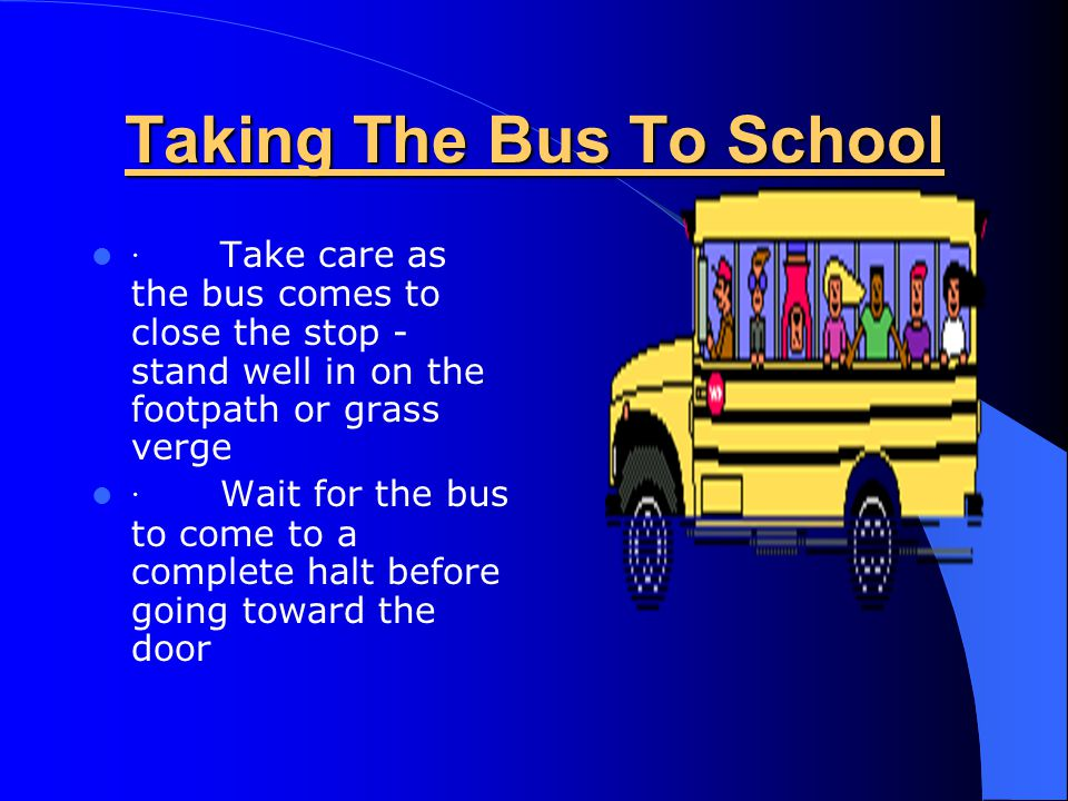 Taking The Bus To School · Take care as the bus comes to close the stop - stand well in on the footpath or grass verge · Wait for the bus to come to a complete halt before going toward the door