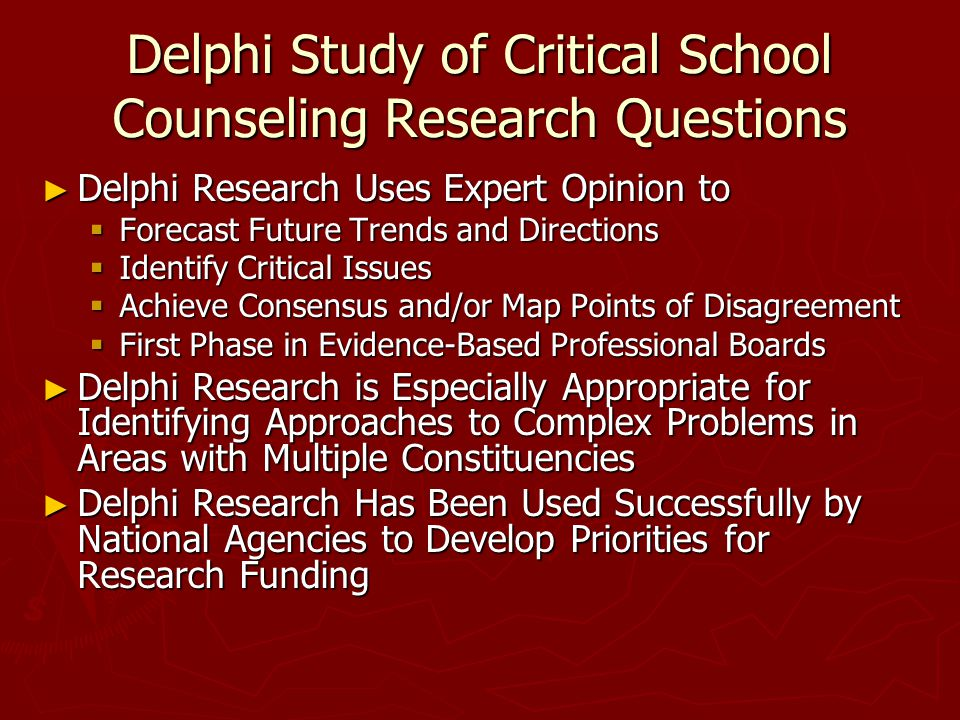 Delphi Study of Critical School Counseling Research Questions ► Delphi Research Uses Expert Opinion to  Forecast Future Trends and Directions  Identify Critical Issues  Achieve Consensus and/or Map Points of Disagreement  First Phase in Evidence-Based Professional Boards ► Delphi Research is Especially Appropriate for Identifying Approaches to Complex Problems in Areas with Multiple Constituencies ► Delphi Research Has Been Used Successfully by National Agencies to Develop Priorities for Research Funding