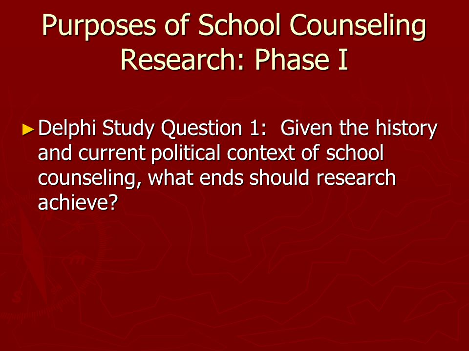 Purposes of School Counseling Research: Phase I ► Delphi Study Question 1: Given the history and current political context of school counseling, what ends should research achieve