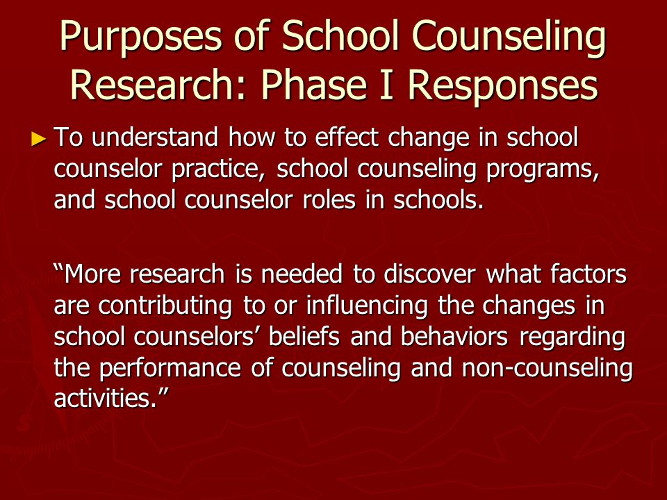 Purposes of School Counseling Research: Phase I Responses ► To understand how to effect change in school counselor practice, school counseling programs, and school counselor roles in schools.