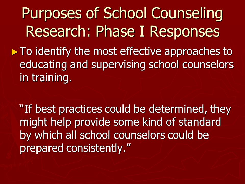Purposes of School Counseling Research: Phase I Responses ► To identify the most effective approaches to educating and supervising school counselors in training.