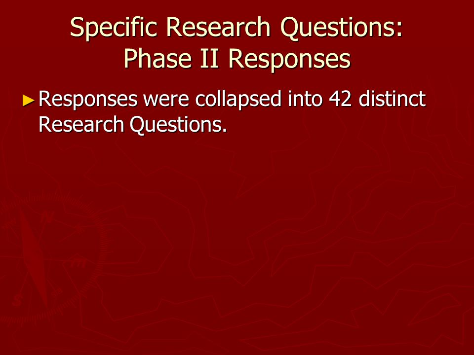 Specific Research Questions: Phase II Responses ► Responses were collapsed into 42 distinct Research Questions.