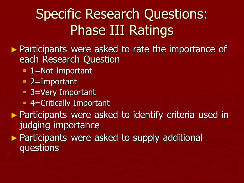 Specific Research Questions: Phase III Ratings ► Participants were asked to rate the importance of each Research Question  1=Not Important  2=Important  3=Very Important  4=Critically Important ► Participants were asked to identify criteria used in judging importance ► Participants were asked to supply additional questions
