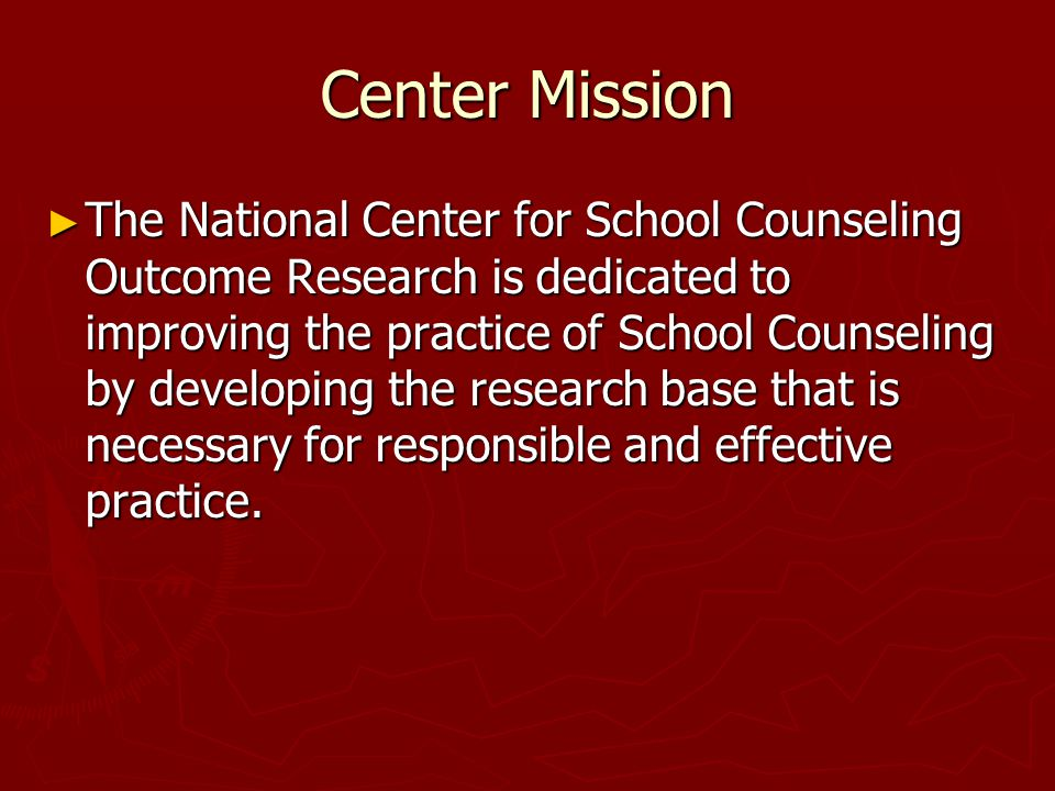 Center Mission ► The National Center for School Counseling Outcome Research is dedicated to improving the practice of School Counseling by developing the research base that is necessary for responsible and effective practice.