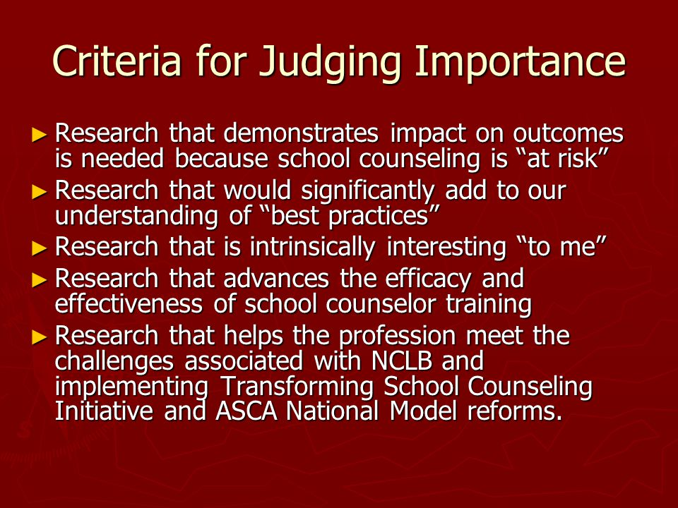 Criteria for Judging Importance ► Research that demonstrates impact on outcomes is needed because school counseling is at risk ► Research that would significantly add to our understanding of best practices ► Research that is intrinsically interesting to me ► Research that advances the efficacy and effectiveness of school counselor training ► Research that helps the profession meet the challenges associated with NCLB and implementing Transforming School Counseling Initiative and ASCA National Model reforms.
