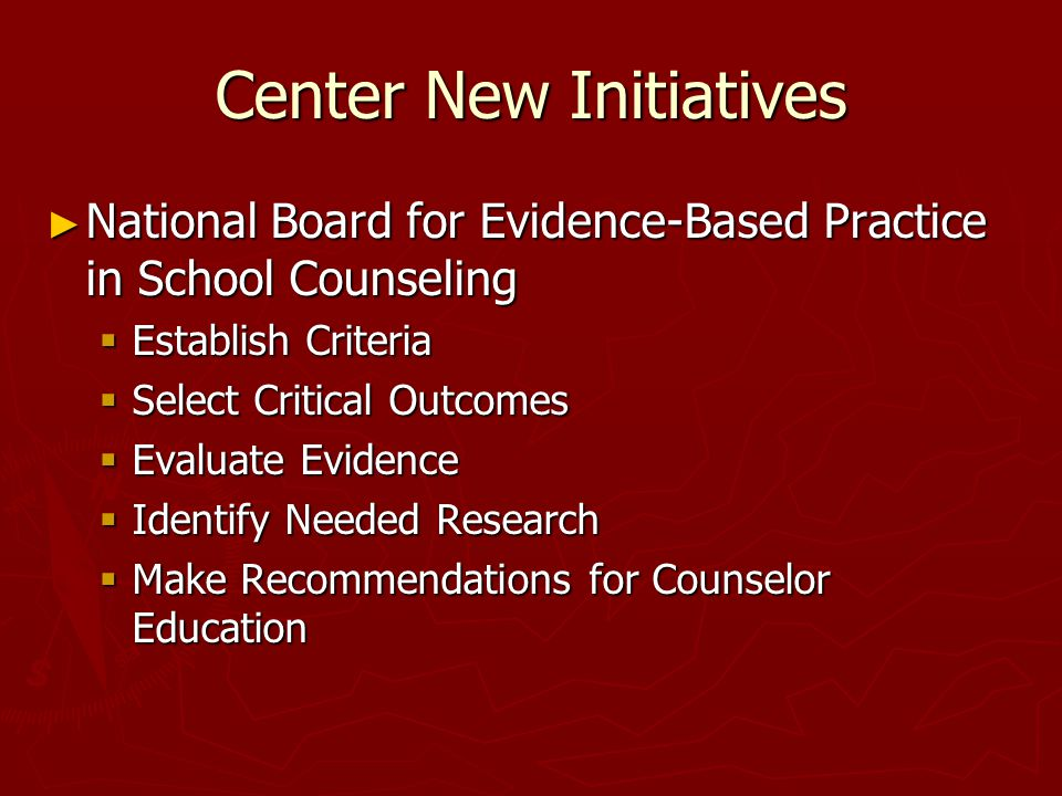 Center New Initiatives ► National Board for Evidence-Based Practice in School Counseling  Establish Criteria  Select Critical Outcomes  Evaluate Evidence  Identify Needed Research  Make Recommendations for Counselor Education