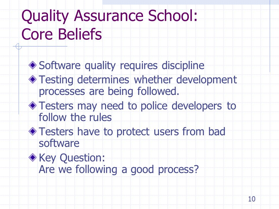 10 Quality Assurance School: Core Beliefs Software quality requires discipline Testing determines whether development processes are being followed.