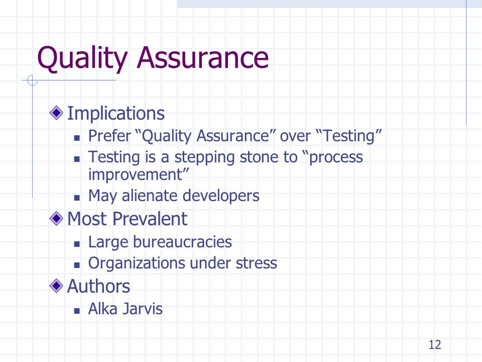 12 Quality Assurance Implications Prefer Quality Assurance over Testing Testing is a stepping stone to process improvement May alienate developers Most Prevalent Large bureaucracies Organizations under stress Authors Alka Jarvis