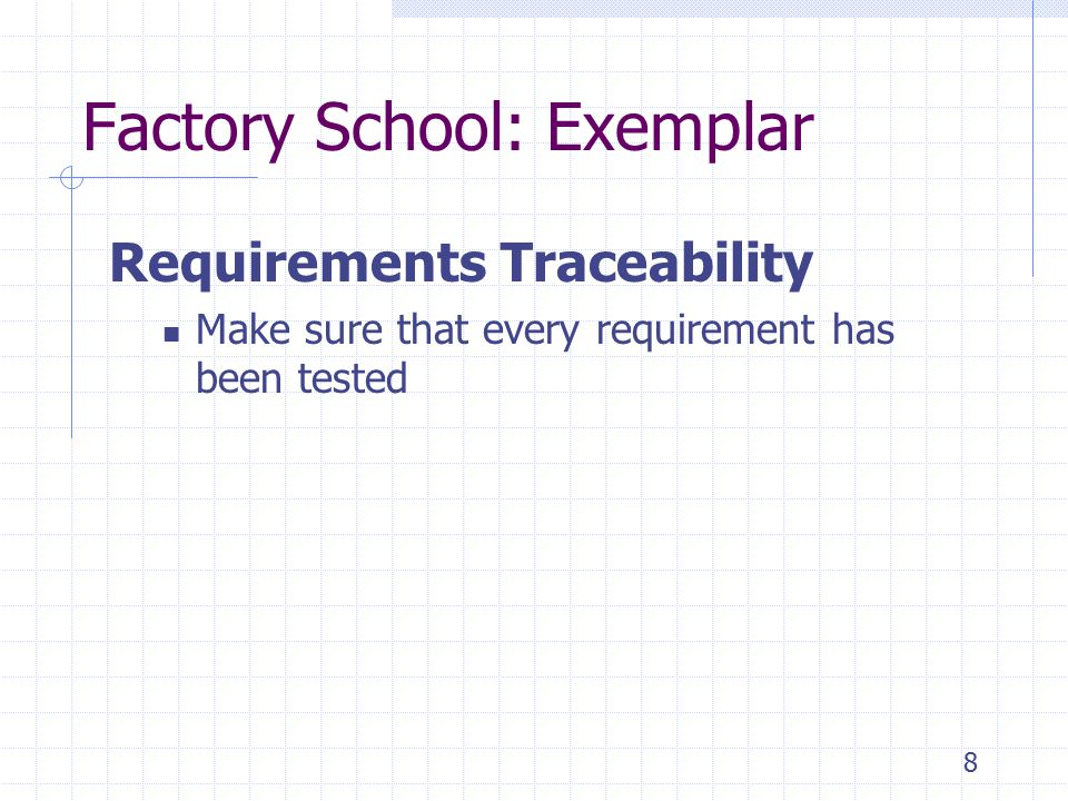 8 Factory School: Exemplar Requirements Traceability Make sure that every requirement has been tested