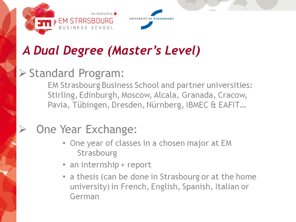 A Dual Degree (Master's Level)  Standard Program: EM Strasbourg Business School and partner universities: Stirling, Edinburgh, Moscow, Alcala, Granada, Cracow, Pavia, Tübingen, Dresden, Nürnberg, IBMEC & EAFIT…  One Year Exchange: One year of classes in a chosen major at EM Strasbourg an internship + report a thesis (can be done in Strasbourg or at the home university) in French, English, Spanish, Italian or German