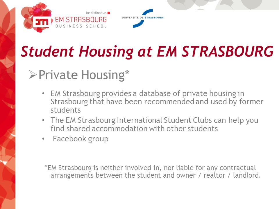 Student Housing at EM STRASBOURG  Private Housing* EM Strasbourg provides a database of private housing in Strasbourg that have been recommended and used by former students The EM Strasbourg International Student Clubs can help you find shared accommodation with other students Facebook group *EM Strasbourg is neither involved in, nor liable for any contractual arrangements between the student and owner / realtor / landlord.