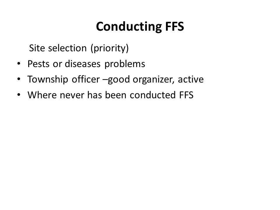 Conducting FFS Site selection (priority) Pests or diseases problems Township officer –good organizer, active Where never has been conducted FFS