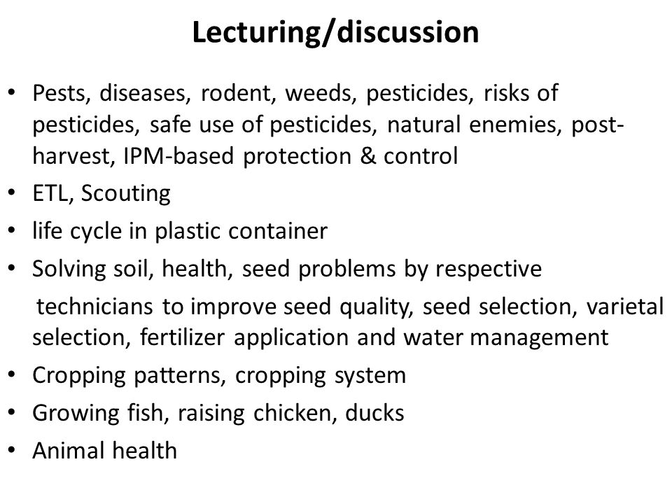 Lecturing/discussion Pests, diseases, rodent, weeds, pesticides, risks of pesticides, safe use of pesticides, natural enemies, post- harvest, IPM-based protection & control ETL, Scouting life cycle in plastic container Solving soil, health, seed problems by respective technicians to improve seed quality, seed selection, varietal selection, fertilizer application and water management Cropping patterns, cropping system Growing fish, raising chicken, ducks Animal health