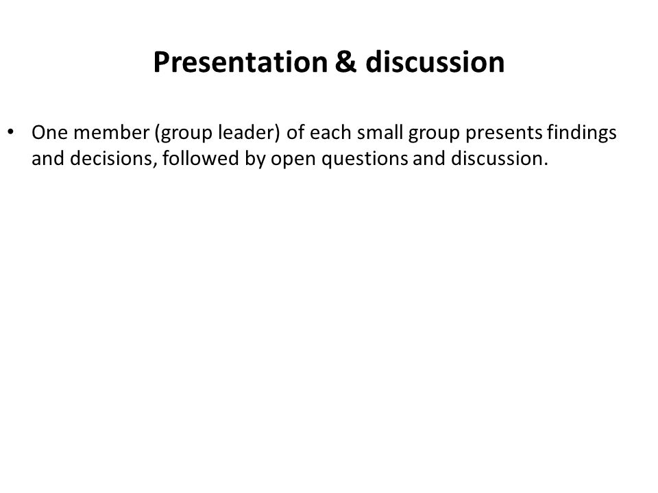 Presentation & discussion One member (group leader) of each small group presents findings and decisions, followed by open questions and discussion.