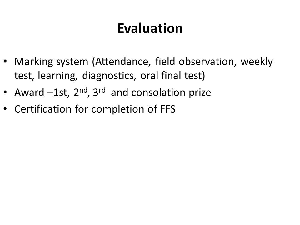 Evaluation Marking system (Attendance, field observation, weekly test, learning, diagnostics, oral final test) Award –1st, 2 nd, 3 rd and consolation prize Certification for completion of FFS