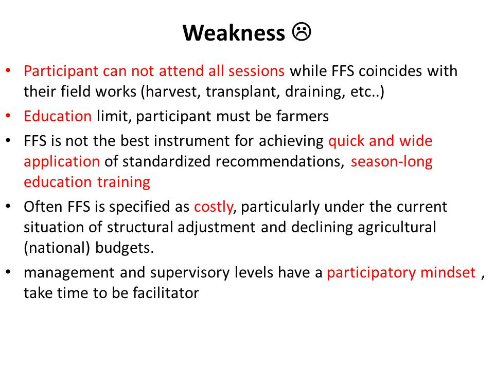Weakness  Participant can not attend all sessions while FFS coincides with their field works (harvest, transplant, draining, etc..) Education limit, participant must be farmers FFS is not the best instrument for achieving quick and wide application of standardized recommendations, season-long education training Often FFS is specified as costly, particularly under the current situation of structural adjustment and declining agricultural (national) budgets.