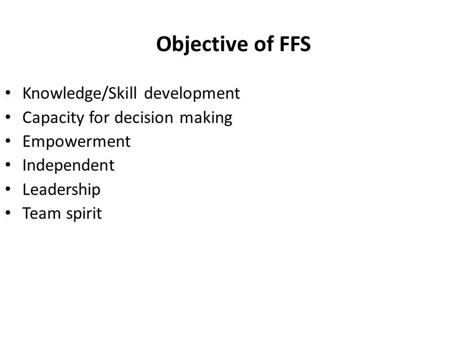 Objective of FFS Knowledge/Skill development Capacity for decision making Empowerment Independent Leadership Team spirit