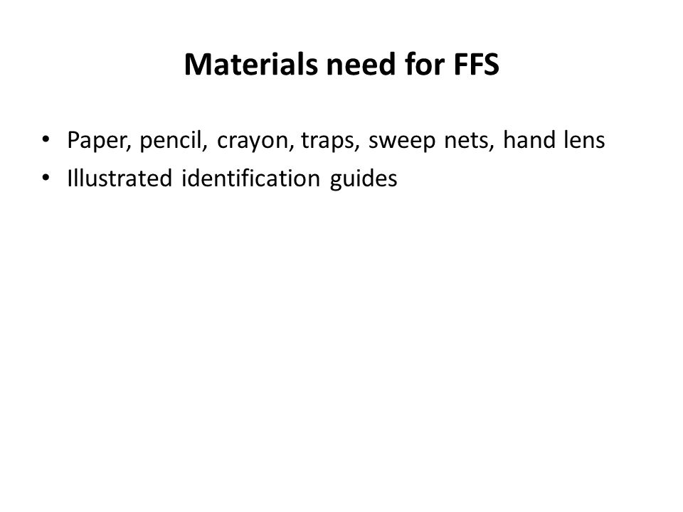 Materials need for FFS Paper, pencil, crayon, traps, sweep nets, hand lens Illustrated identification guides
