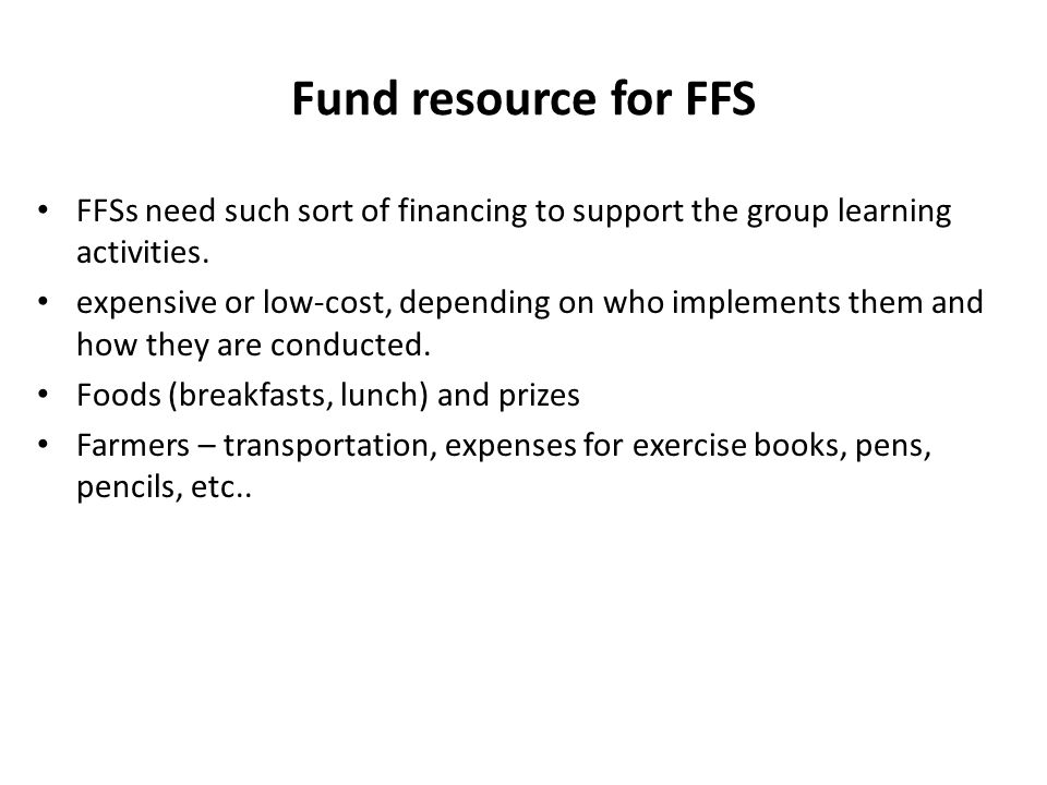 Fund resource for FFS FFSs need such sort of financing to support the group learning activities. expensive or low-cost, depending on who implements th